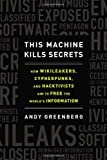 This Machine Kills Secrets: How WikiLeakers, Cypherpunks, and Hacktivists Aim to Free the World's Informatio n