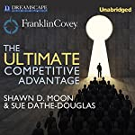 The Ultimate Competitive Advantage: Why Your People Make All the Difference and the 6 Practices You Need to Engage Them | Shawn D. Moon,Sue Dathe-Douglass,Sean Covey - foreword