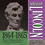 Abraham Lincoln: A Life 1864-1865: The Grand Offensive; Reelection; Victory at Last; The Final Days | Michael Burlingame