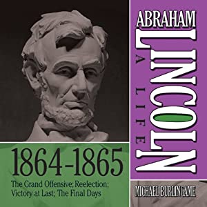 Abraham Lincoln: A Life 1864-1865: The Grand Offensive; Reelection; Victory at Last; The Final Days | [Michael Burlingame]