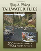 Tying & Fishing Tailwater Flies: 500 Step-by-Step Photos for 24 Proven Patterns: Pat Dorsey: 9780811707220: Amazon.com: Books