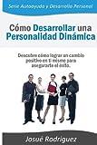 Cómo Desarrollar una Personalidad Dinámica: Descubre cómo lograr un cambio positivo en ti mismo para asegurarte el éxito (Serie Autoayuda y Desarrollo Personal) (Volume 1) (Spanish Edition)