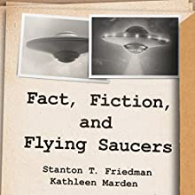 Fact, Fiction, and Flying Saucers: The Truth Behind the Misinformation, Distortion, and Derision by Debunkers, Government Agencies, and Conspiracy Conmen Audiobook by Stanton T. Friedman, Kathleen Marden Narrated by Chris Sorensen