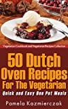 50 Dutch Oven Recipes For The Vegetarian - Quick and Easy One Pot Meals (Vegetarian Cookbook and Vegetarian Recipes Collection)