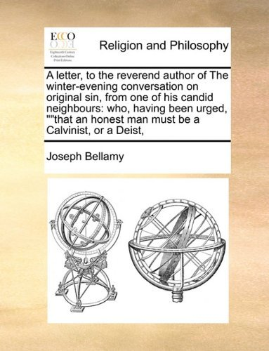 A letter, to the reverend author of The winter-evening conversation on original sin, from one of his candid neighbours: who, having been urged, that an honest man must be a Calvinist, or a Deist, by Joseph Bellamy (2010-06-16)