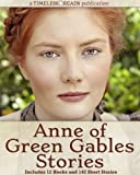 Anne of Green Gables Stories: 12 Books, 142 Short Stories, Anne of Green Gables, Anne of Avonlea, Anne of the Island, Anne...