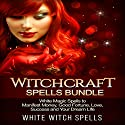 Witchcraft Spells Bundle: White Magic Spells to Manifest Money, Good Fortune, Love, Success and Your Dream Life Audiobook by  White Witch Spells Narrated by  White Witch Spells