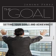 The Goal: Setting Your Goals and Achieving It (       UNABRIDGED) by Janine Perez Narrated by Forris Day