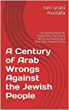 A Century of  Arab Wrongs Against the Jewish People: Unmasking Boycott, Divestment, Sanctions (BDS) and Exploring A New Path Toward Peace