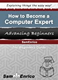 How to Become a Computer Expert (A Beginners Guide to Becoming a Computer Expert)