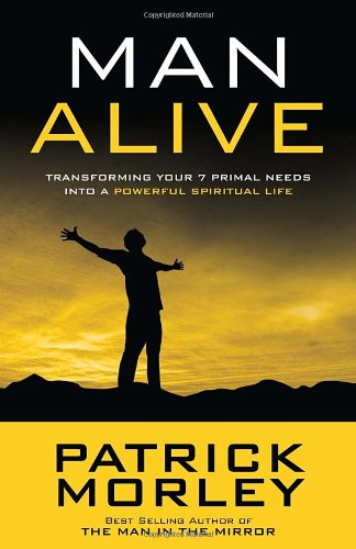 Man Alive: Transforming Your Seven Primal Needs into a Powerful Spiritual Life, Morley, Patrick