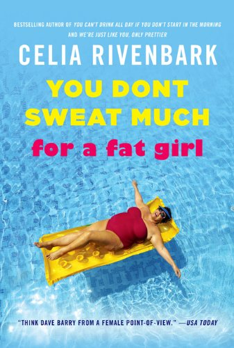 You Don't Sweat Much for a Fat Girl: Observations on Life from the Shallow End of the Pool, Celia Rivenbark
