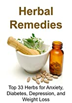 Herbal Remedies: Top 33 Herbs For Anxiety, Diabetes, Depression, And Weight Loss: (antibiotics, Natural Cures, Essential Oils, Herbal Medications, Alternative Medicine, Diabetes)