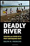 img - for Deadly River: Cholera and Cover-Up in Post-Earthquake Haiti (The Culture and Politics of Health Care Work) book / textbook / text book
