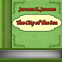 The City of the Sea (       UNABRIDGED) by Jerome K. Jerome Narrated by Anastasia Bertollo