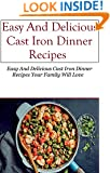 Cast Iron Dinner Recipes: Easy And Delicious Cast Iron Dinner Recipes Your Family Will Love (Cast Iron Recipes)
