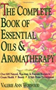 The Complete Book of Essential Oils and Aromatherapy: Over 600 Natural, Non-Toxic and Fragrant Recipes to Create Health ? Beauty ? a Safe Home Environment