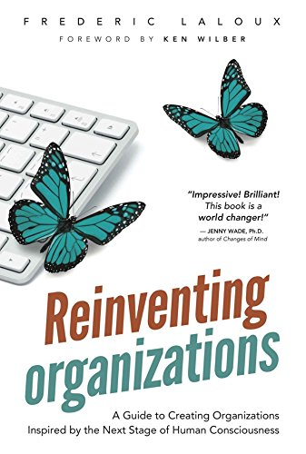 Reinventing Organizations : A Guide to Creating Organizations Inspired by the Next Stage in Human Consciousness
