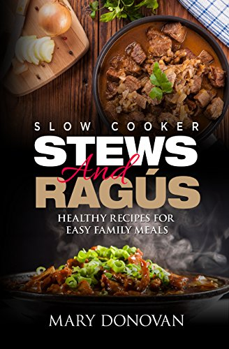 Slow Cooker Stews and Ragus: Healthy recipes for easy family meals by Mary Donovan, Iron Ring Publishing