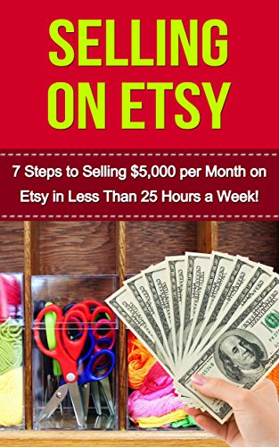 Free Kindle Book : Selling on Etsy: 7 Steps to Selling $5,000 per Month on Etsy in Less Than 25hrs a Week (etsy business, etsy marketing, etsy, etsy for beginners, etsy selling, etsy empire)