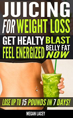 Juicing for Weight Loss: Get Healthy, Feel Energized and Blast Belly Fat Now. Lose up to 15 Pounds in 7 days! (Juicing Detox Diet) (Fat Burning Juices) by Megan Lacey