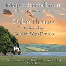 In My Craft or Sullen Art: Selected Stories and Poems by Dylan Thomas (       UNABRIDGED) by Dylan Thomas Narrated by Geraint Wyn Davies, Francesca Faridany, Dana Ivey, Carole Shelly, Mark Stone