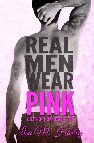 Lisa M. Harley - Real Men Wear Pink: A Destined to Change Short Story