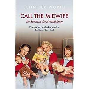 Call the Midwife: Im Schatten der Armenhäuser. Eine wahre Geschichte aus dem Londoner East End