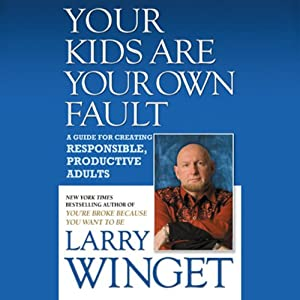 Your Kids Are Your Own Fault: A Guide For Raising Responsible, Productive Adults | [Larry Winget]