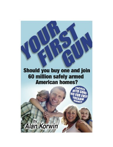 Your First Gun: Should You Buy One and Join 60 Million Safely Armed American Homes?, by Alan Korwin