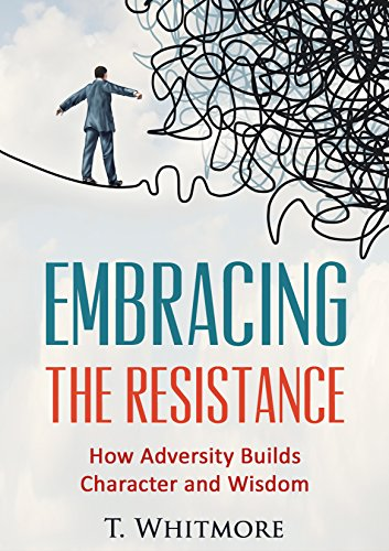 Embrace the Resistance: How Adversity Builds Character and Wisdom (Steps for Overcoming Resistance Using Positive Thoughts That Can Change Your Life) PDF
