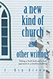img - for A New Kind of Church and Other Writings: Taking a fresh look and a new approach to a timeless tradition book / textbook / text book