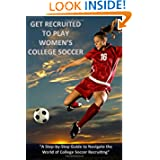 Get Recruited to Play Women's College Soccer: A Step-By-Step Guide to Navigate the World of College Soccer Recruiting...