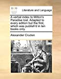 A verbal index to Milton's Paradise lost. Adapted to every edition but the first, which was publish'd in ten books only. (1140744593) by Cruden, Alexander