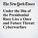 Under the Din of the Presidential Race Lies a Once and Future Threat: Cyberwarfare | David E. Sanger
