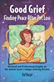 Good Grief: Finding Peace After Pet Loss: Personal and Professional Insights on the Animal Lover's U [Paperback]