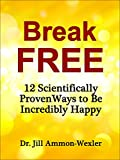 BREAK FREE: 12 Scientifically Proven Ways to Be Incredibly Happy