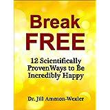 BREAK FREE: 12 Scientifically Proven Ways to Be Incredibly Happy ~ Dr. Jill Ammon-Wexler