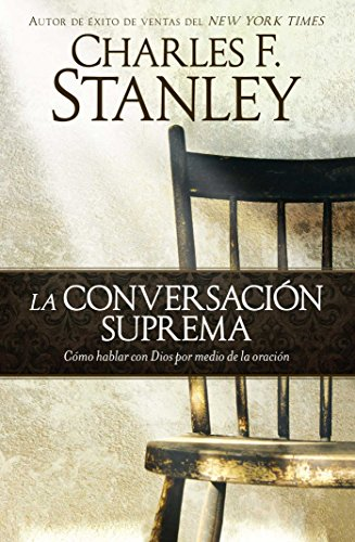 La Conversacion Suprema: Como Hablar Con Dios Por Medio de la Oracion = Supreme Conversation