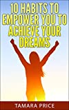 10 Habits To Empower You To Achieve Your Dreams (How To Achieve Your Dreams)