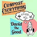 Compost Everything: The Good Guide to Extreme Composting Audiobook by  David the Good Narrated by  David the Good