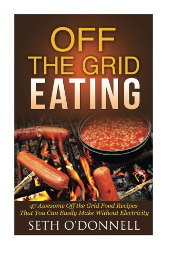 Off the Grid Eating: 47 Awesome Off the Grid Food Recipes That You Can Easily Make Without Electricity (Survival Food, Off the Grid Living, Prepper's Kitchen)