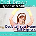 Declutter Your Home Hypnosis: Create a Zen Place & Organizing Piles, Guided Meditation, Self Hypnosis, Binaural Beats Speech by  Erick Brown Hypnosis Narrated by  Erick Brown Hypnosis
