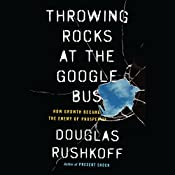 Throwing Rocks at the Google Bus: How Growth Became the Enemy of Prosperity | [Douglas Rushkoff]