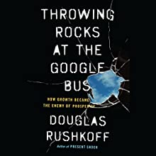 Throwing Rocks at the Google Bus: How Growth Became the Enemy of Prosperity | Livre audio Auteur(s) : Douglas Rushkoff Narrateur(s) : Douglas Rushkoff