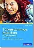 Türkeistämmige Mädchen in Deutschland: Erziehung - Geschlechterrollen - Sexualität