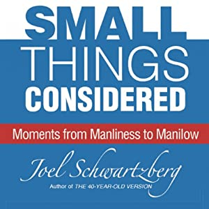 Small Things Considered: Moments from Manliness to Manilow | [Joel Schwartzberg]