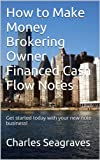 img - for How to Make Money Brokering Owner Financed Cash Flow Notes: Get started today with your new note business! book / textbook / text book