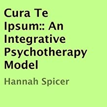 Cura Te Ipsum: An Integrative Psychotherapy Model (       UNABRIDGED) by Hannah Spicer Narrated by Michael Whalen