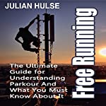 Free Running: The Ultimate Guide for Understanding Parkour and What You Must Know About It | Julian Hulse